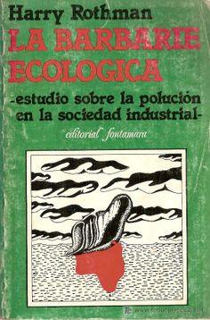 La barbarie ecológica : estudio sobre la polución en la sociedad industrial / Harry Rothman http://encore.fama.us.es/iii/encore/record/C__Rb1386015?lang=spi