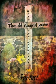 The Old Rugged Cross Made Difference For Me Our Savior Lord And