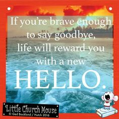 ✞♡✞ If you're brave enough to say goodbye, life will reward you with a new Hello. Amen...Little Church Mouse 14 April 2016 ✞♡✞