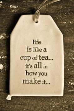 life is like a cup of tea...its all in how you make it