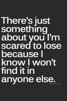There's Just Something About You I'm Scared To Lose