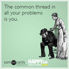 The common thread in all your problems is you.