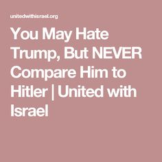 You May Hate Trump, But NEVER Compare Him to Hitler | United with Israel