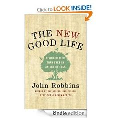 Amazon.com: The New Good Life: Living Better Than Ever in an Age of Less eBook: John Robbins: Kindle Store