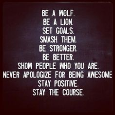 Be A Wolf. Be A Lion. Set Goals. Smash Them. Be Stronger. Be Better. Show People who you are. Never apologize for being awesome. Stay positive. Stay the course.