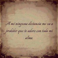 A mi ninguna distancia me va a prohibir que te adore con toda mi alma. #frases