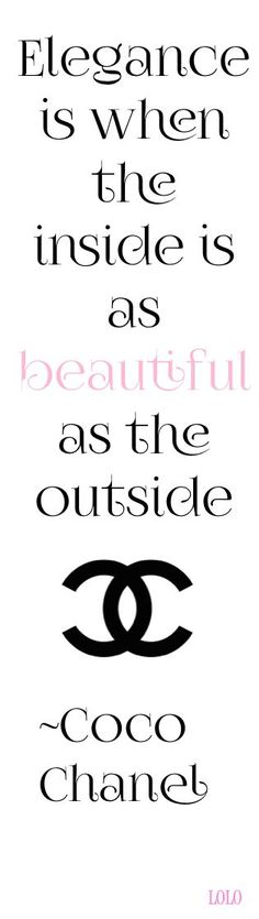 Elegance is when the INSIDE is as BEAUTIFUL as the outside. -Coco Chanel Do this and be elegant every day.| re-pinned by http://www.wfpblogs.com/category/rachels-blog/