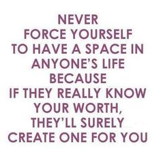 NEVER force someone to make space for you in his or her life. If they love you then they should make the space for you without question.