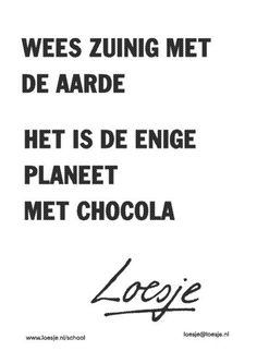 """Loesje - """"Wees zuinig met de aarde het is de enige planeet met chocola"""" ;-) """"Be gentle with the earth, it is the only planet with chocolate' Favorite Quotes, Best Quotes, Funny Quotes, Words Quotes, Wise Words, Sayings, Dutch Quotes, Funny Phrases, Amazing Quotes"""
