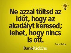 Ne azzal töltsd az időt, hogy az akadályt keresed; lehet, hogy nincs is ott. - Franz Kafka, www.bankracio.hu idézet