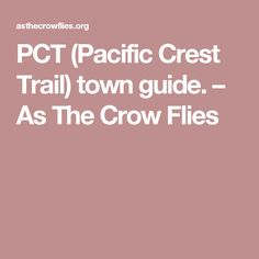 PCT (Pacific Crest Trail) town guide. – As The Crow Flies