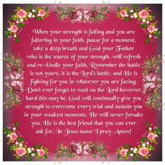 When your strength is failing and you are faltering in your faith, pause for a moment, take a deep breath and God your Father who is the source of your strength, will refresh and re-kindle your faith. Remember the battle is not yours, it is the Lord's battle, and He is fighting for you in whatever you are facing. Don't ever forget to wait on the Lord however hard this may be. God will continually give you strength to overcome every trial and sustain you in your weakest moments. He will never... Blessed Is She, Thank You Jesus, Lessons Learned In Life, Morning Inspirational Quotes, Prayer Scriptures, Prayer Board, Gods Plan, Deep Breath, Daily Devotional
