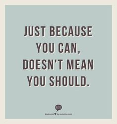 Just because you can, doesn't mean you should.  My motto in life! Fits so many different situations!