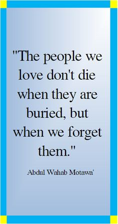 The people we love don't die when they are buried, but when we forget them.    ----     Arabic Quotes Translated to English