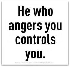 He who angers you, controls you and the best revenge is living well......