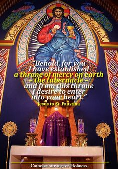 """ My child, do you fear the God of mercy? My holiness (80) does not prevent Me from being merciful. Behold, for you I have established a throne of mercy on earth – the tabernacle – and from this throne I desire to enter into your heart. I am not surrounded by a retinue of guards. You can come to me at any moment, at any time; I want to speak to you and desire to grant you grace."""