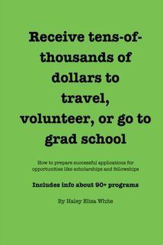 Receive tens-of-thousands of dollars to travel, volunteer, or go to grad school by Haley Elisa White, http://www.amazon.com/dp/1484180054/ref=cm_sw_r_pi_dp_w6X5sb1B0EKT3