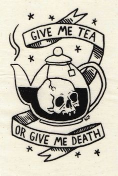 Give me tea or give me death.