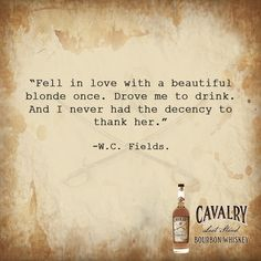 """""""Fell in love with a beautiful blonde once. Drove me to drink. And I never had the decency to thank her."""" - W.C. Fields  #bourbon #cavalry #whiskyporn #whiskylover #quotes #quote #whiskey #cocktails #bourbonwhiskey #bourbonlover"""