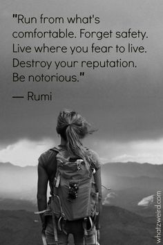 Run From What's Comfortable. Forget Safety. Live Where You Fear To Live. Destroy Your Reputation, Be Notorious. - Rumi