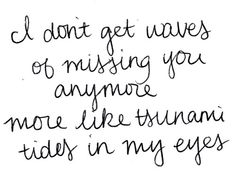 I don't get waves of missing you anymore. They're more like tsunami tides in my eyes.