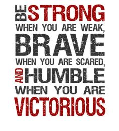 """""""Be strong when you are weak, Brave when you are scared and Humble when you are victorious"""""""