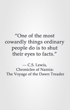 """""""One of the most cowardly things ordinary people do is to shut their eyes to facts."""" ― C.S. Lewis, Chronicles of Narnia: The Voyage of the Dawn Treader"""