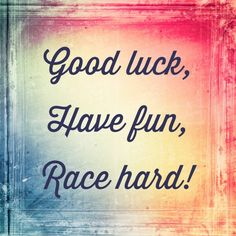 All you need is a little bit of luck, have fun, and race hard