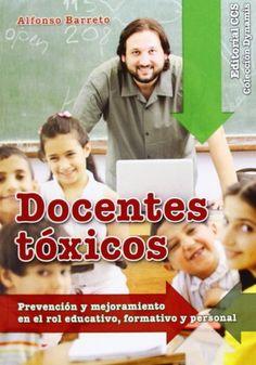 Docentes tóxicos : prevención y mejoramiento en el rol educativo, formativo y personal. Alfonso Barreto. CCS, 2014