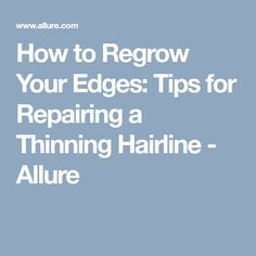 How to Regrow Your Edges: Tips for Repairing a Thinning Hairline - Allure Thinning Hairline, Thinning Edges, Grow Edges, Tips, Counseling