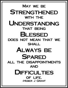 we be strengthened with the understanding that being blessed does not mean that we shall always be spared all the disappointments and difficulties of life. -Heber J. Lds Quotes, Religious Quotes, Uplifting Quotes, Quotable Quotes, Spiritual Quotes, Blessed Quotes, Spiritual Growth, Amazing Quotes, Great Quotes