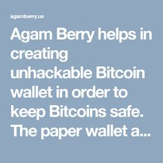 Agam Berry helps in creating unhackable Bitcoin wallet in order to keep Bitcoins safe. The paper wallet allows you to transfer the Bitcoins into a paper just by printing from the printer. http://agamberry.us/