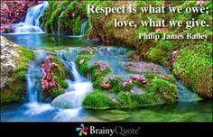 Respect is what we owe; love, what we give. ~Philip James Bailey