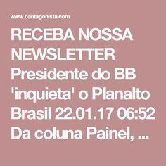 """RECEBA NOSSA NEWSLETTER   Presidente do BB 'inquieta' o Planalto  Brasil 22.01.17 06:52 Da coluna Painel, na Folha:  """"Chegou ao gabinete de Temer no Planalto o desconforto com a manutenção de nomes do governo anterior nas estruturas do Banco do Brasil, presidido por Paulo Caffarelli.  O próprio executivo, que foi número dois de Guido Mantega na gestão de Dilma Rousseff, já havia sido alvo de ataque especulativo semelhante antes de assumir a chefia do banco.  Apesar da 'lua de mel' entre…"""