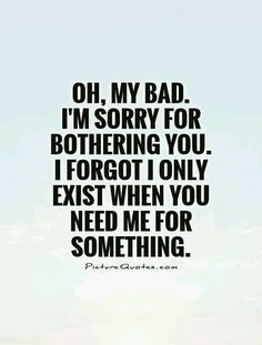 Inspirational Quotes About Strength :Oh, my bad. I'm sorry for bothering you. I forgot I only exist when you need Friendship Quotes # Mood Quotes, Positive Quotes, Life Quotes, Great Quotes, Quotes To Live By, Inspirational Quotes, Super Quotes, Taken For Granted Quotes, Bad Family Quotes