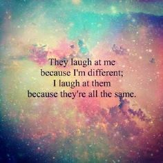 quote they laugh at me because i'm different; I laugh at them because they're all the same