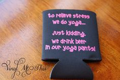 "heat transfer vinyl "" drink beer in our yoga pants"" koozie"