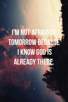 I'm not afraid of tomorrow because I know God is already there!