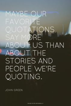 Maybe our favorite quotations say more about us than about the stories and people we're quoting. - John Green