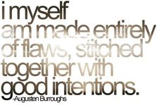 """""""I myself am made entirely of flaws, stitched together with good intentions. ~A. Burroughs""""  But then aren't all good people..."""