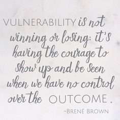 Brene Brown quotes on vulnerability, courage, showing up even when you have no control over the outcome.