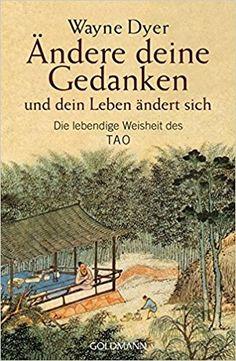 Ändere deine Gedanken - und dein Leben ändert sich: Die lebendige Weisheit des Tao: Amazon.de: Wayne W. Dyer: Bücher