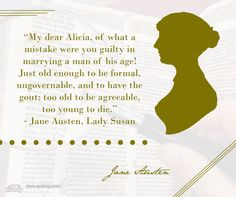 """Jane Austen Book Quote: """"My dear Alicia, of what a mistake were you guilty in marrying a man of his age! Just old enough to be formal, ungovernable, and to have the gout; too old to be agreeable, too young to die.""""  ― Jane Austen, Lady Susan"""