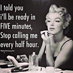 I told you I'd be ready in five minutes-stop calling me every half hour.