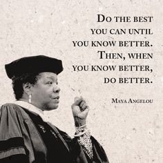 Maya Angelou: Do the best you can until you know better. Then, when you know better, do better.