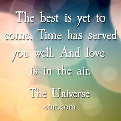 The BEST is yet to come.....     LOVE is in the air. Mike Dooley, www.tut.com
