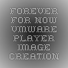 Forever For Now - VMWare Player Image Creation