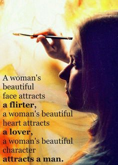 A woman's beautiful face attracts a flirter, a woman's beautiful heart attracts a lover,  a woman's beautiful character attracts a man.