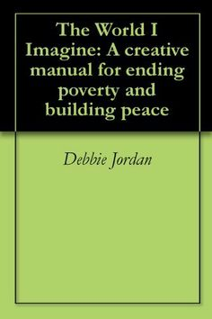 The World I Imagine: A creative manual for ending poverty and building peace by Debbie Jordan. $3.54. Publisher: Outskirts Press (February 27, 2008). 184 pages. Author: Debbie Jordan
