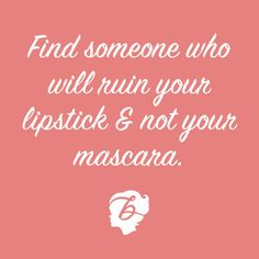 Find someone who will ruin your lipstick, not your mascara.
